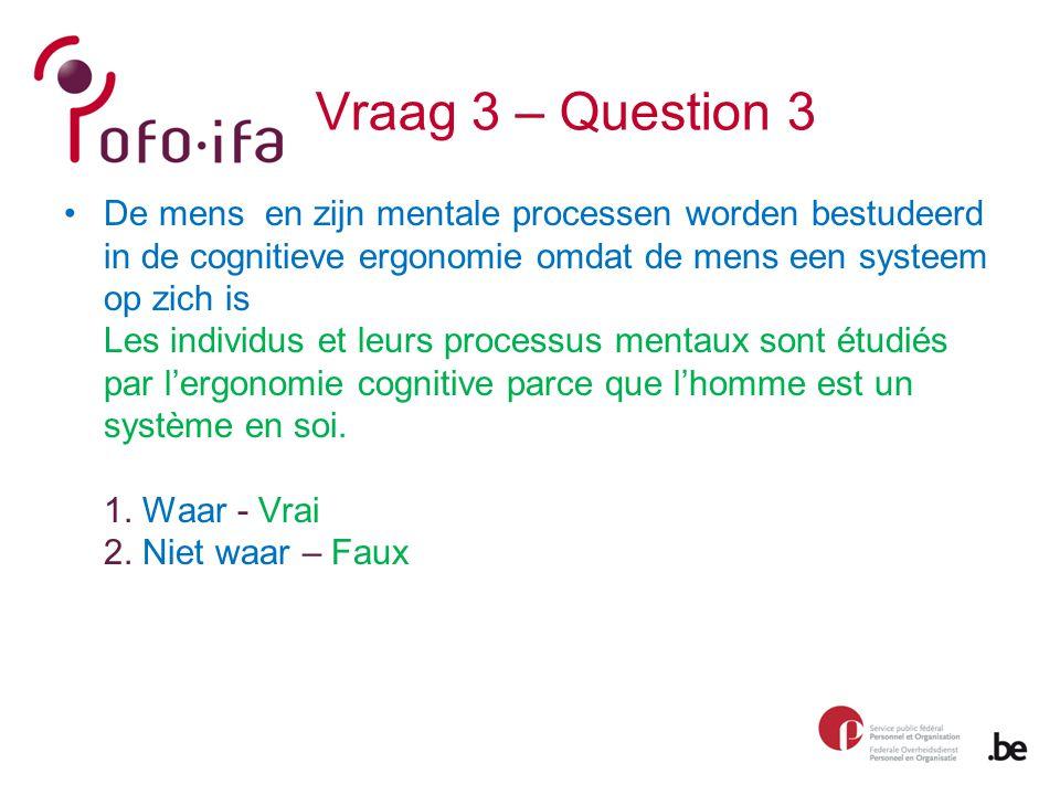 Vraag 3 – Question 3 De mens en zijn mentale processen worden bestudeerd in de cognitieve ergonomie omdat de mens een systeem op zich is Les individus et leurs processus mentaux sont étudiés par l'ergonomie cognitive parce que l'homme est un système en soi.