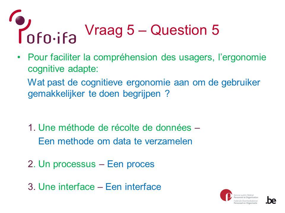 Vraag 5 – Question 5 Pour faciliter la compréhension des usagers, l'ergonomie cognitive adapte: Wat past de cognitieve ergonomie aan om de gebruiker gemakkelijker te doen begrijpen .