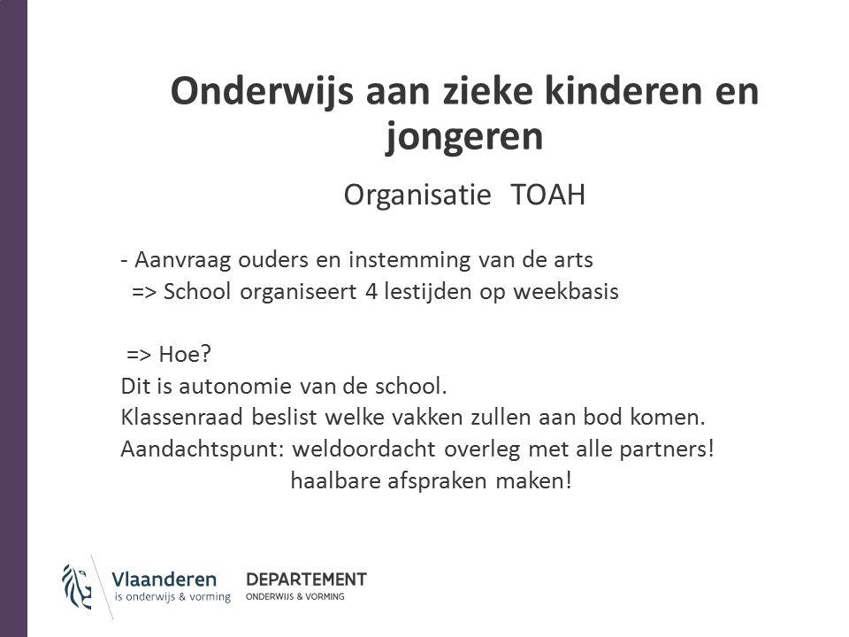 Onderwijs aan zieke kinderen en jongeren Organisatie TOAH - Aanvraag ouders en instemming van de arts => School organiseert 4 lestijden op weekbasis => Hoe.