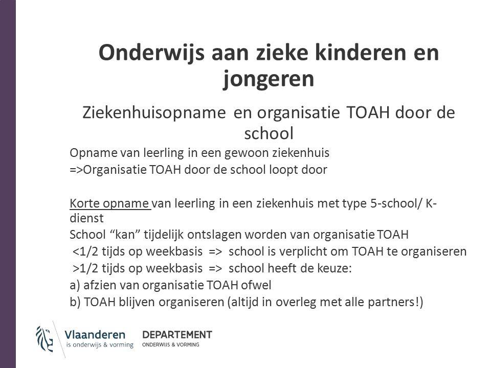 Onderwijs aan zieke kinderen en jongeren Ziekenhuisopname en organisatie TOAH door de school Opname van leerling in een gewoon ziekenhuis =>Organisatie TOAH door de school loopt door Korte opname van leerling in een ziekenhuis met type 5-school/ K- dienst School kan tijdelijk ontslagen worden van organisatie TOAH school is verplicht om TOAH te organiseren >1/2 tijds op weekbasis => school heeft de keuze: a) afzien van organisatie TOAH ofwel b) TOAH blijven organiseren (altijd in overleg met alle partners!)