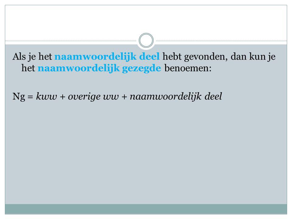 Als je het naamwoordelijk deel hebt gevonden, dan kun je het naamwoordelijk gezegde benoemen: Ng = kww + overige ww + naamwoordelijk deel