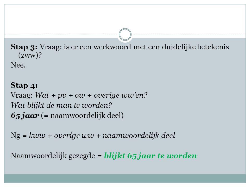 Stap 3: Vraag: is er een werkwoord met een duidelijke betekenis (zww)? Nee. Stap 4: Vraag: Wat + pv + ow + overige ww'en? Wat blijkt de man te worden?