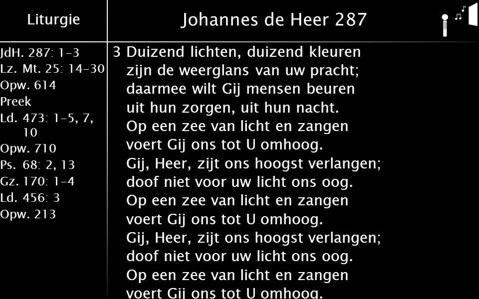 Liturgie JdH. 287: 1-3 Lz.Mt. 25: 14-30 Opw.614 Preek Ld.473: 1-5, 7, 10 Opw.710 Ps.68: 2, 13 Gz.170: 1-4 Ld.456: 3 Opw.213 Johannes de Heer 287 3Duiz