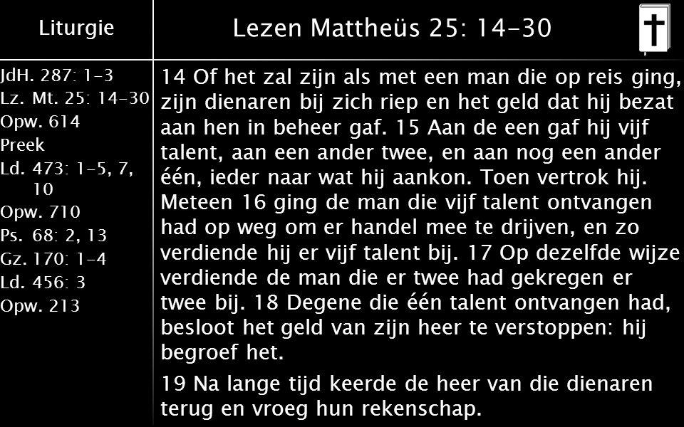 Liturgie JdH. 287: 1-3 Lz.Mt. 25: 14-30 Opw.614 Preek Ld.473: 1-5, 7, 10 Opw.710 Ps.68: 2, 13 Gz.170: 1-4 Ld.456: 3 Opw.213 Lezen Mattheüs 25: 14-30 1