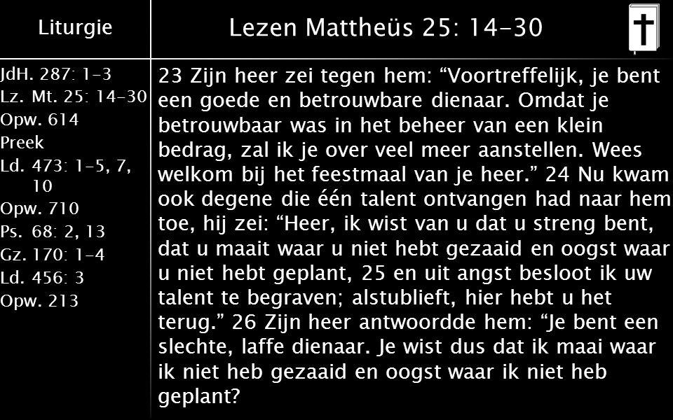 Liturgie JdH. 287: 1-3 Lz.Mt. 25: 14-30 Opw.614 Preek Ld.473: 1-5, 7, 10 Opw.710 Ps.68: 2, 13 Gz.170: 1-4 Ld.456: 3 Opw.213 Lezen Mattheüs 25: 14-30 2