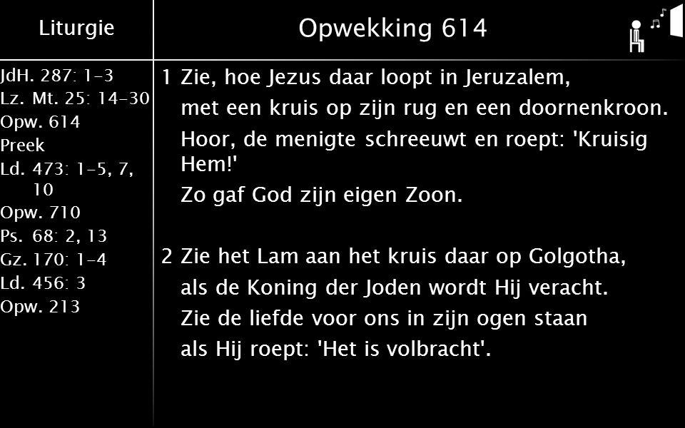 Liturgie JdH. 287: 1-3 Lz.Mt. 25: 14-30 Opw.614 Preek Ld.473: 1-5, 7, 10 Opw.710 Ps.68: 2, 13 Gz.170: 1-4 Ld.456: 3 Opw.213 Opwekking 614 1Zie, hoe Je