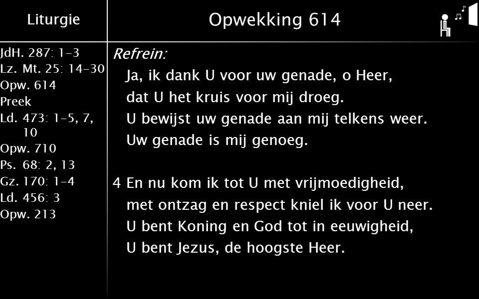 Liturgie JdH. 287: 1-3 Lz.Mt. 25: 14-30 Opw.614 Preek Ld.473: 1-5, 7, 10 Opw.710 Ps.68: 2, 13 Gz.170: 1-4 Ld.456: 3 Opw.213 Opwekking 614 Refrein: Ja,