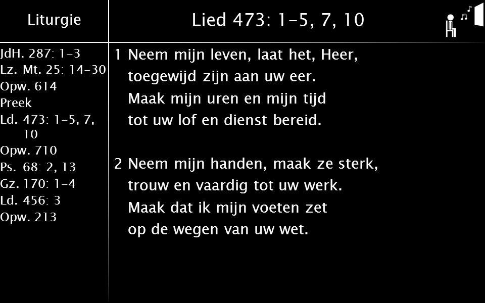Liturgie JdH. 287: 1-3 Lz.Mt. 25: 14-30 Opw.614 Preek Ld.473: 1-5, 7, 10 Opw.710 Ps.68: 2, 13 Gz.170: 1-4 Ld.456: 3 Opw.213 Lied 473: 1-5, 7, 10 1Neem