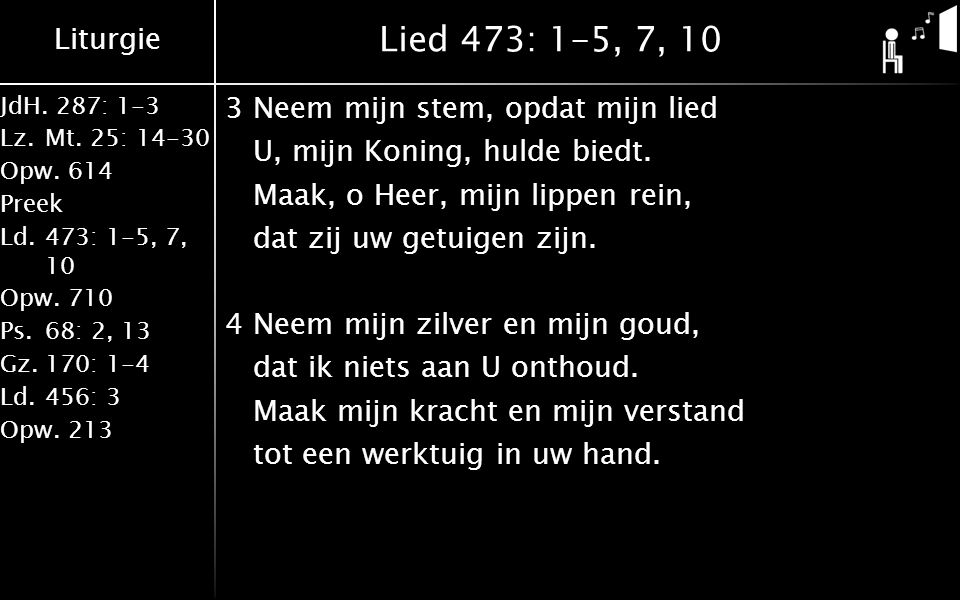 Liturgie JdH. 287: 1-3 Lz.Mt. 25: 14-30 Opw.614 Preek Ld.473: 1-5, 7, 10 Opw.710 Ps.68: 2, 13 Gz.170: 1-4 Ld.456: 3 Opw.213 Lied 473: 1-5, 7, 10 3Neem