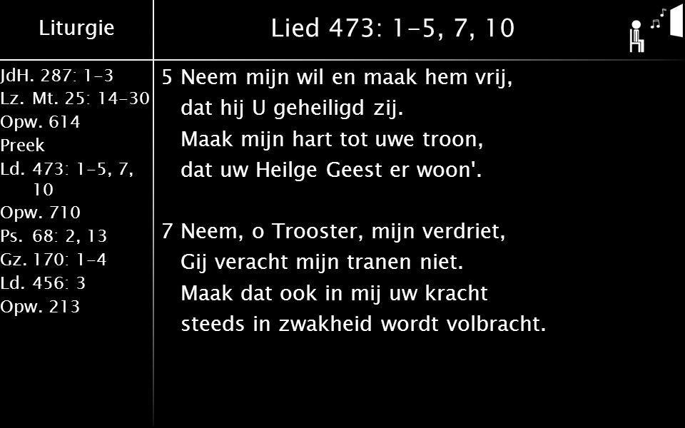 Liturgie JdH. 287: 1-3 Lz.Mt. 25: 14-30 Opw.614 Preek Ld.473: 1-5, 7, 10 Opw.710 Ps.68: 2, 13 Gz.170: 1-4 Ld.456: 3 Opw.213 Lied 473: 1-5, 7, 10 5Neem
