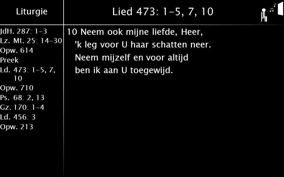 Liturgie JdH. 287: 1-3 Lz.Mt. 25: 14-30 Opw.614 Preek Ld.473: 1-5, 7, 10 Opw.710 Ps.68: 2, 13 Gz.170: 1-4 Ld.456: 3 Opw.213 Lied 473: 1-5, 7, 10 10Nee