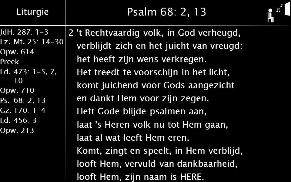 Liturgie JdH. 287: 1-3 Lz.Mt. 25: 14-30 Opw.614 Preek Ld.473: 1-5, 7, 10 Opw.710 Ps.68: 2, 13 Gz.170: 1-4 Ld.456: 3 Opw.213 Psalm 68: 2, 13 2't Rechtv