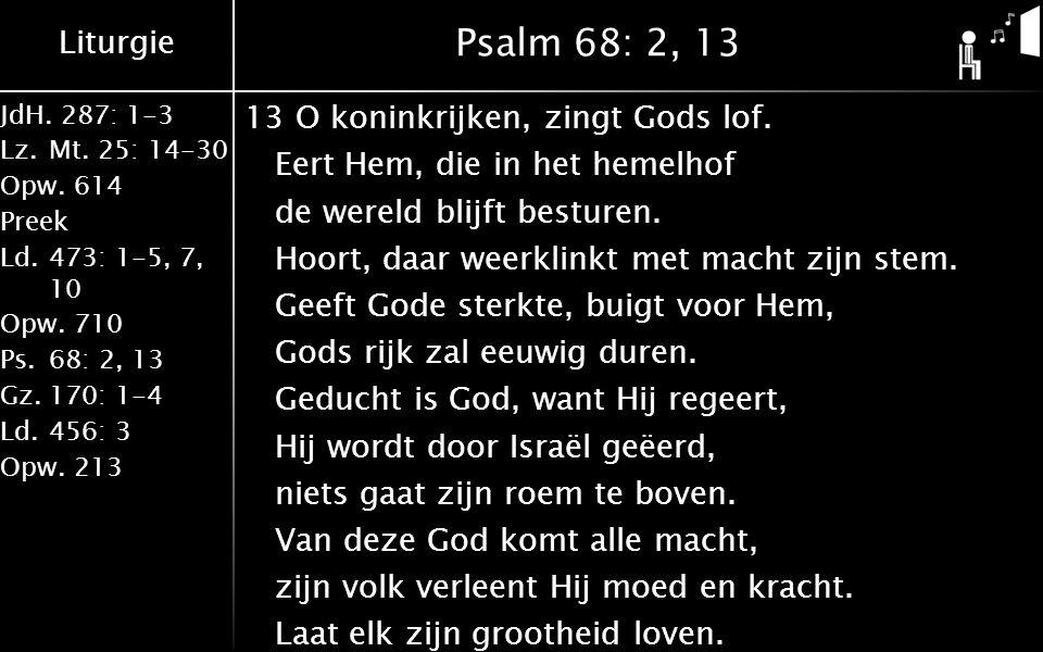 Liturgie JdH. 287: 1-3 Lz.Mt. 25: 14-30 Opw.614 Preek Ld.473: 1-5, 7, 10 Opw.710 Ps.68: 2, 13 Gz.170: 1-4 Ld.456: 3 Opw.213 Psalm 68: 2, 13 13O konink