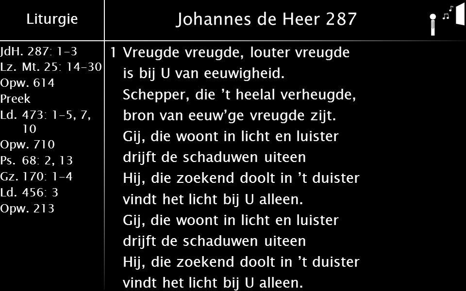 Liturgie JdH. 287: 1-3 Lz.Mt. 25: 14-30 Opw.614 Preek Ld.473: 1-5, 7, 10 Opw.710 Ps.68: 2, 13 Gz.170: 1-4 Ld.456: 3 Opw.213 Johannes de Heer 287 1Vreu
