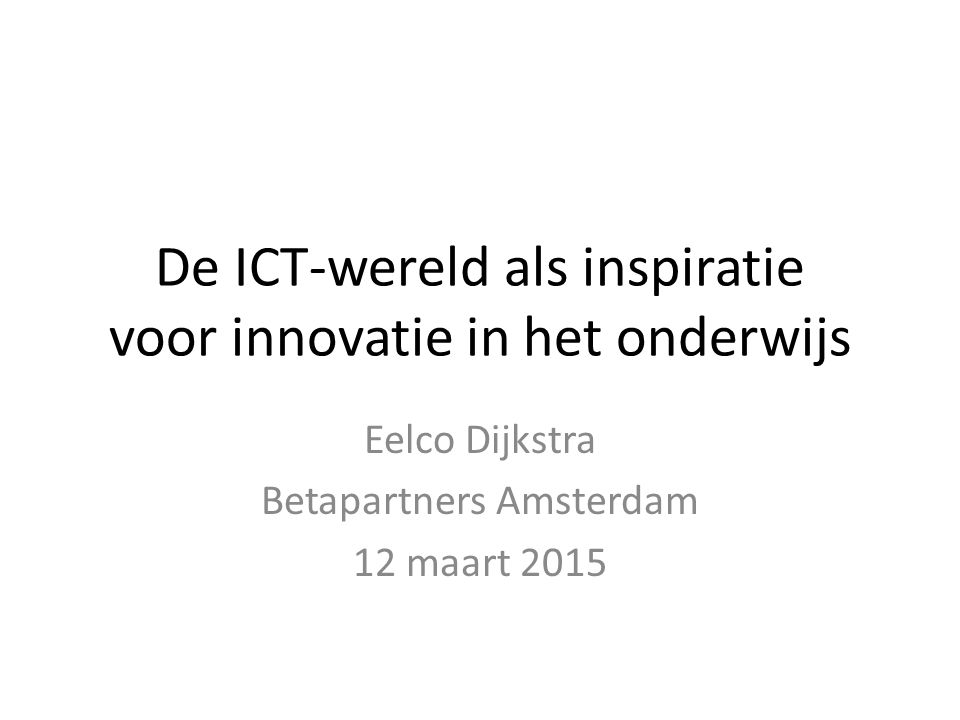 De ICT-wereld als inspiratie voor innovatie in het onderwijs Eelco Dijkstra Betapartners Amsterdam 12 maart 2015