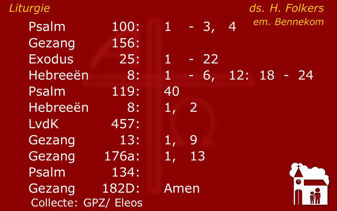 Psalm100:1- 3, 4 Gezang 156: Exodus25:1- 22 Hebreeën8:1- 6, 12: 18 - 24 Psalm119:40 ● Hebreeën8: 1, 2 LvdK457: Gezang13:1, 9 Psalm134: Gezang 182D:Amen Liturgie ds.