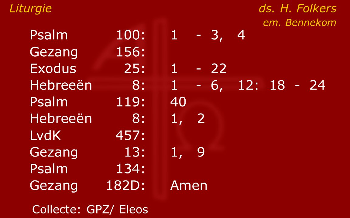 Psalm100:1- 3, 4 Gezang 156: Exodus25:1- 22 Hebreeën8:1- 6, 12: 18 - 24 Psalm119:40 Hebreeën8: 1, 2 LvdK457: Gezang13:1, 9 Psalm134: Gezang 182D:Amen