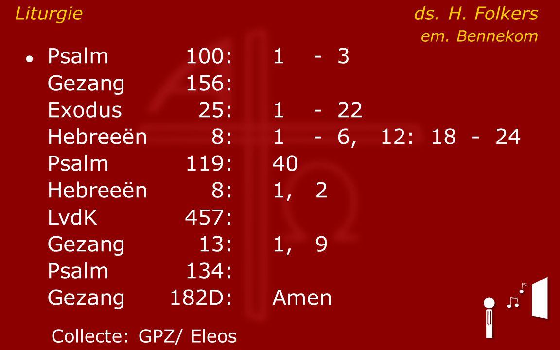 ● Psalm100:1- 3 Gezang 156: Exodus25:1- 22 Hebreeën8:1- 6, 12: 18 - 24 Psalm119:40 Hebreeën8: 1, 2 LvdK457: Gezang13:1, 9 Psalm134: Gezang 182D:Amen Liturgie ds.