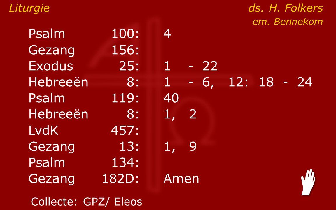 Psalm100:4 Gezang 156: Exodus25:1- 22 Hebreeën8:1- 6, 12: 18 - 24 Psalm119:40 Hebreeën8: 1, 2 LvdK457: Gezang13:1, 9 Psalm134: Gezang 182D:Amen Liturgie ds.