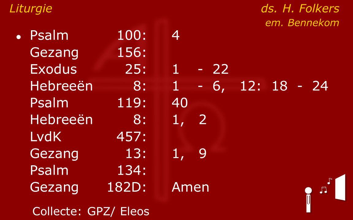 ● Psalm100:4 Gezang 156: Exodus25:1- 22 Hebreeën8:1- 6, 12: 18 - 24 Psalm119:40 Hebreeën8: 1, 2 LvdK457: Gezang13:1, 9 Psalm134: Gezang 182D:Amen Litu
