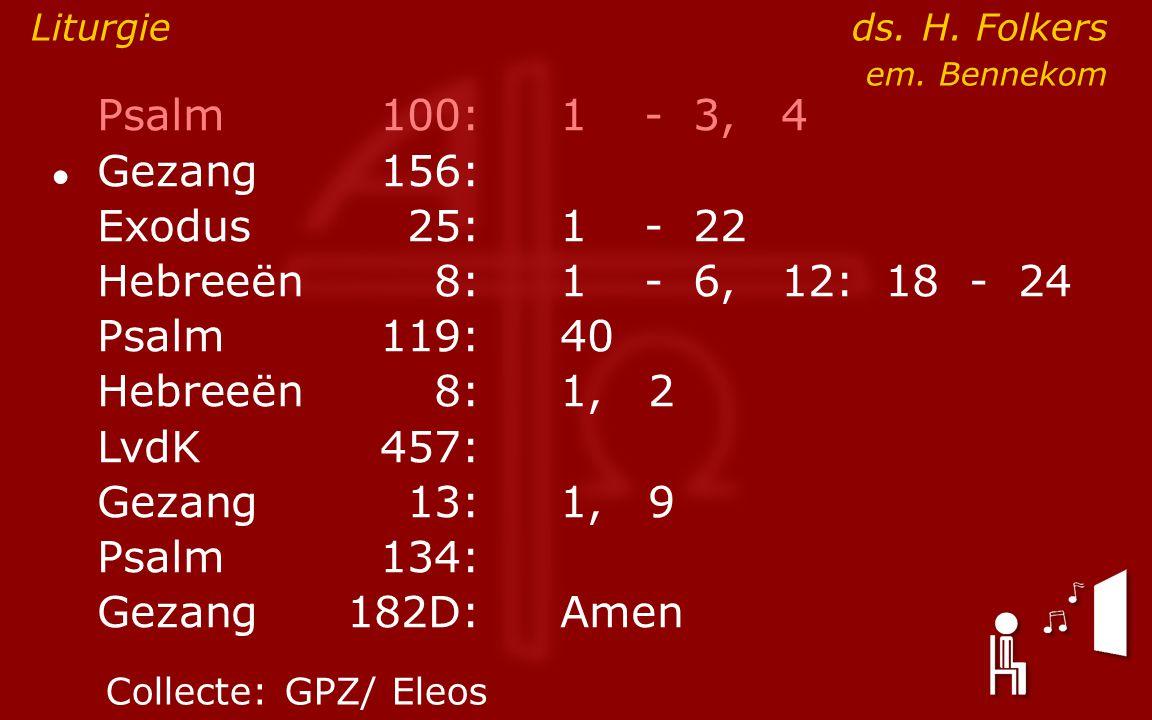 Psalm100:1- 3, 4 ● Gezang 156: Exodus25:1- 22 Hebreeën8:1- 6, 12: 18 - 24 Psalm119:40 Hebreeën8: 1, 2 LvdK457: Gezang13:1, 9 Psalm134: Gezang 182D:Amen Liturgie ds.