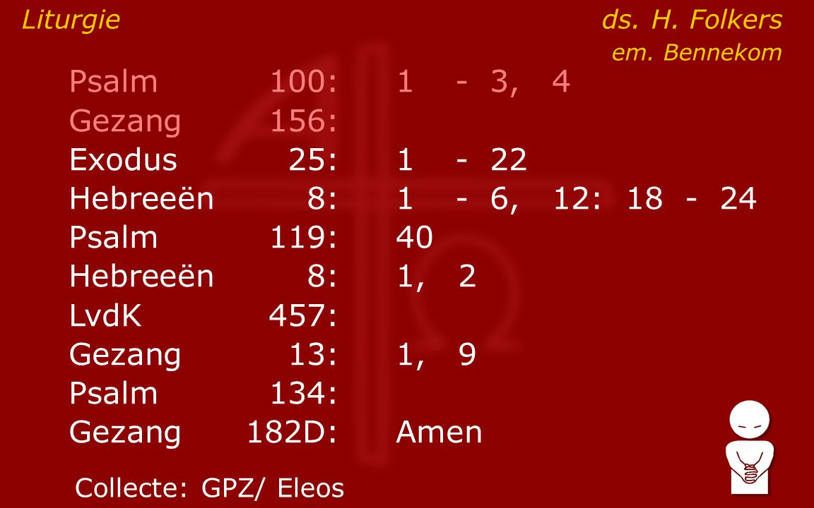 Psalm100:1- 3, 4 Gezang 156: Exodus25:1- 22 Hebreeën8:1- 6, 12: 18 - 24 Psalm119:40 Hebreeën8: 1, 2 LvdK457: Gezang13:1, 9 Psalm134: Gezang 182D:Amen Liturgie ds.