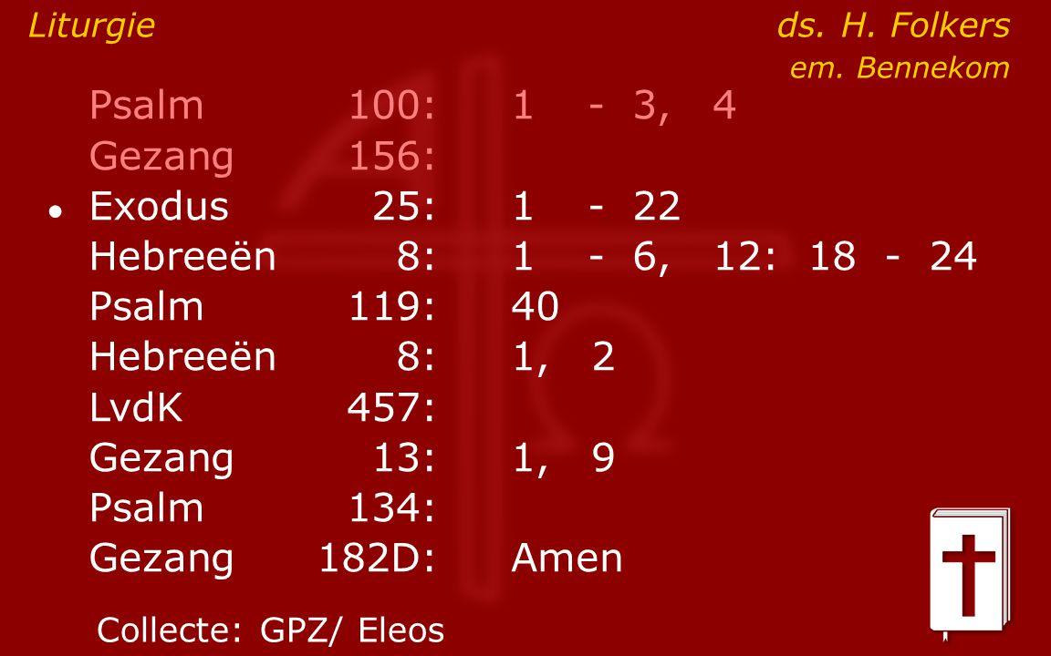 Psalm100:1- 3, 4 Gezang 156: ● Exodus25:1- 22 Hebreeën8:1- 6, 12: 18 - 24 Psalm119:40 Hebreeën8: 1, 2 LvdK457: Gezang13:1, 9 Psalm134: Gezang 182D:Ame