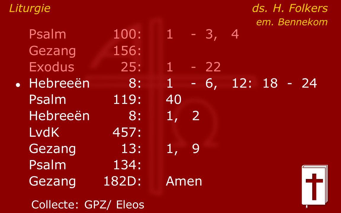 Psalm100:1- 3, 4 Gezang 156: Exodus25:1- 22 ● Hebreeën8:1- 6, 12: 18 - 24 Psalm119:40 Hebreeën8: 1, 2 LvdK457: Gezang13:1, 9 Psalm134: Gezang 182D:Amen Liturgie ds.