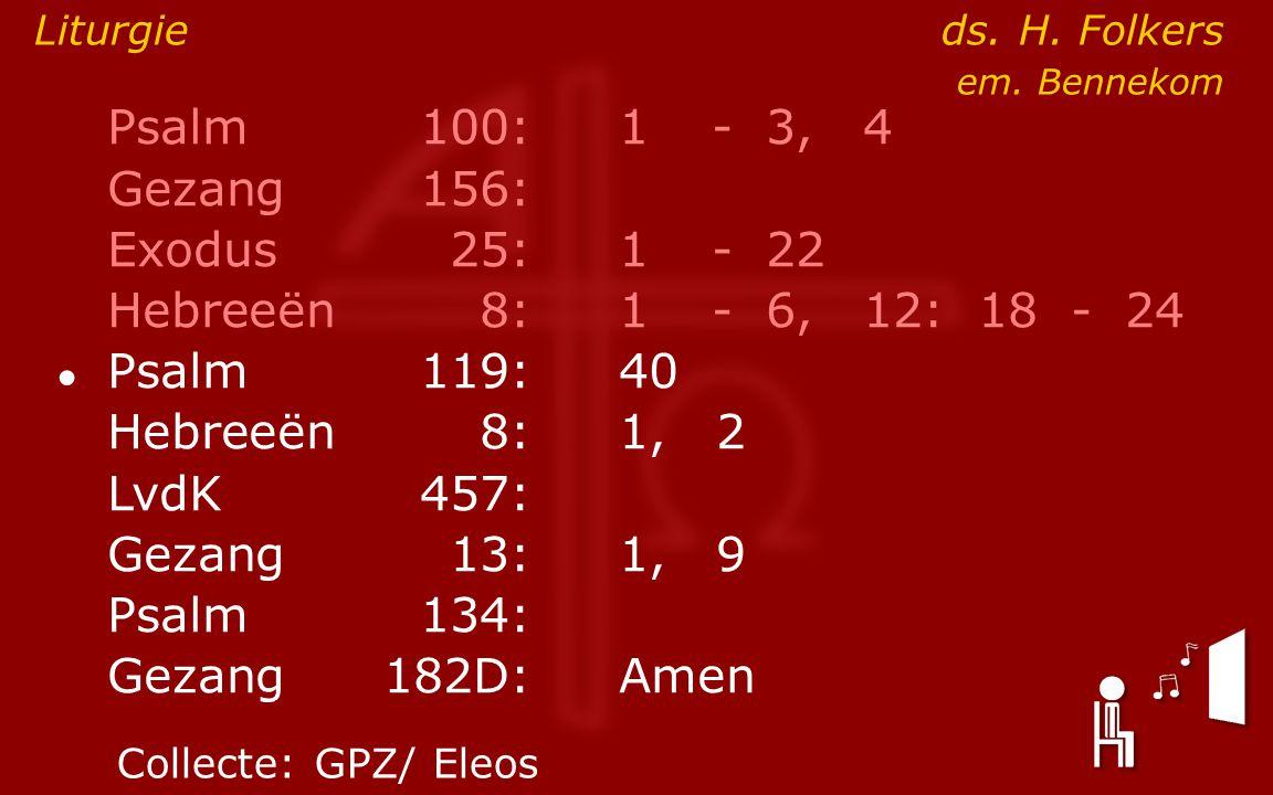 Psalm100:1- 3, 4 Gezang 156: Exodus25:1- 22 Hebreeën8:1- 6, 12: 18 - 24 ● Psalm119:40 Hebreeën8: 1, 2 LvdK457: Gezang13:1, 9 Psalm134: Gezang 182D:Amen Liturgie ds.
