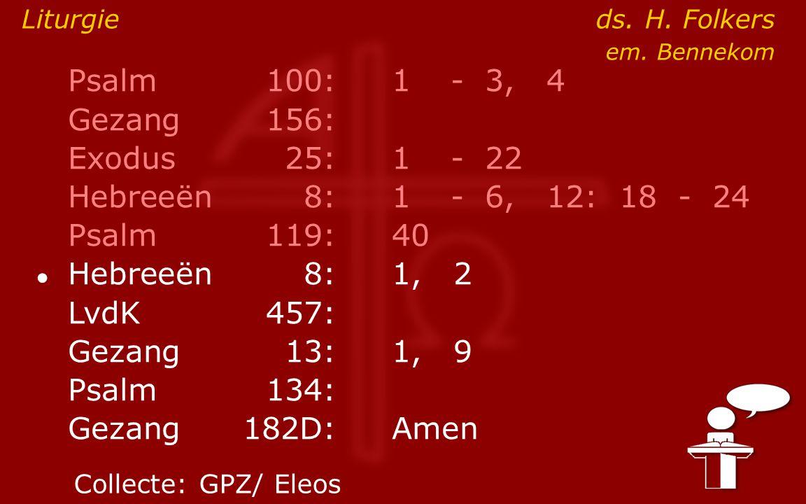 Psalm100:1- 3, 4 Gezang 156: Exodus25:1- 22 Hebreeën8:1- 6, 12: 18 - 24 Psalm119:40 ● Hebreeën8: 1, 2 LvdK457: Gezang13:1, 9 Psalm134: Gezang 182D:Ame