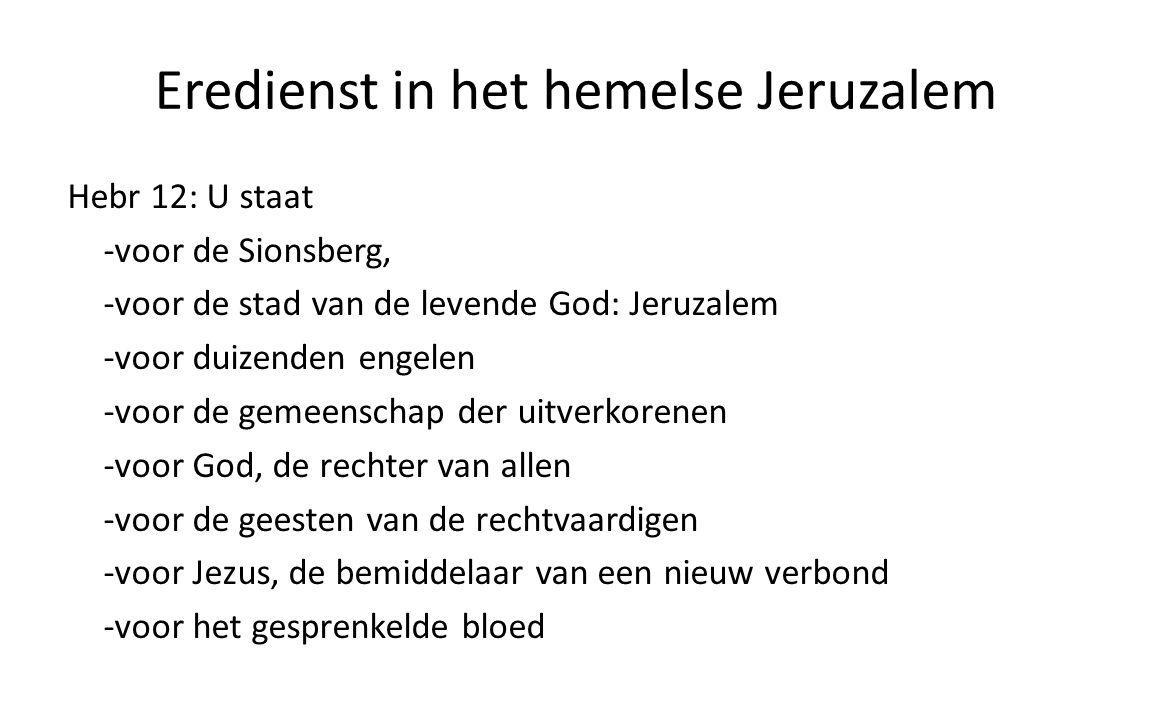 Eredienst in het hemelse Jeruzalem Hebr 12: U staat -voor de Sionsberg, -voor de stad van de levende God: Jeruzalem -voor duizenden engelen -voor de gemeenschap der uitverkorenen -voor God, de rechter van allen -voor de geesten van de rechtvaardigen -voor Jezus, de bemiddelaar van een nieuw verbond -voor het gesprenkelde bloed