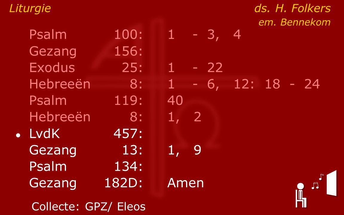 Psalm100:1- 3, 4 Gezang 156: Exodus25:1- 22 Hebreeën8:1- 6, 12: 18 - 24 Psalm119:40 Hebreeën8: 1, 2 ● LvdK457: Gezang13:1, 9 Psalm134: Gezang 182D:Amen Liturgie ds.