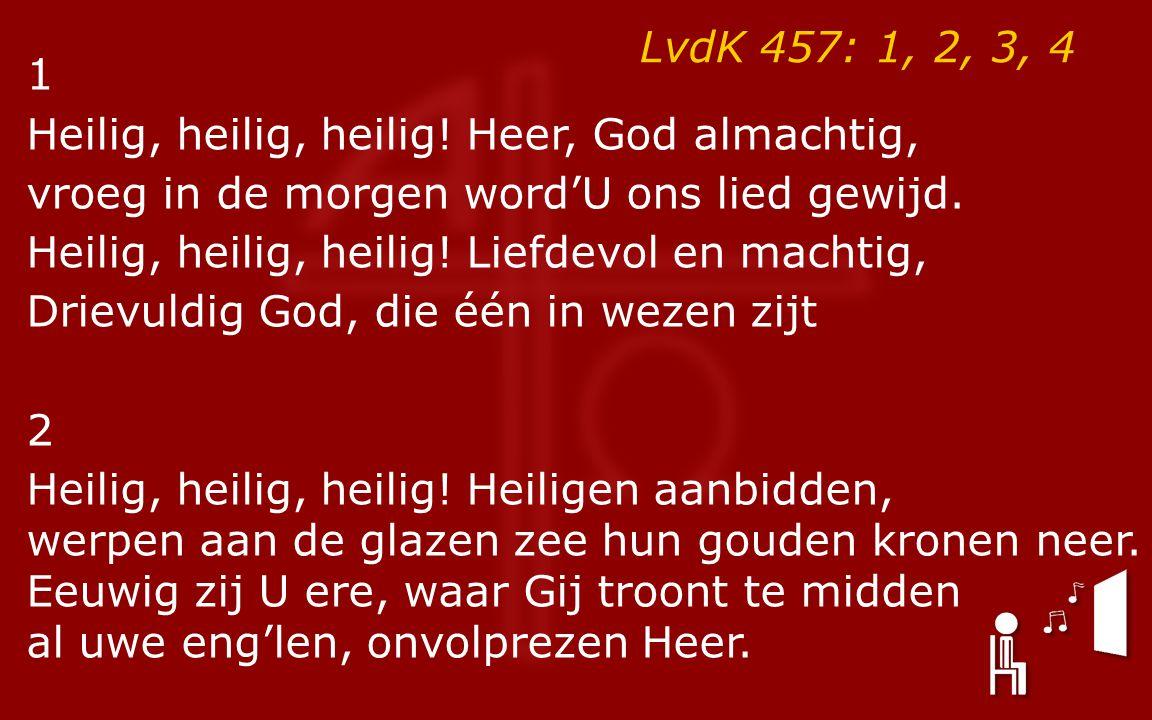 LvdK 457: 1, 2, 3, 4 1 Heilig, heilig, heilig! Heer, God almachtig, vroeg in de morgen word'U ons lied gewijd. Heilig, heilig, heilig! Liefdevol en ma