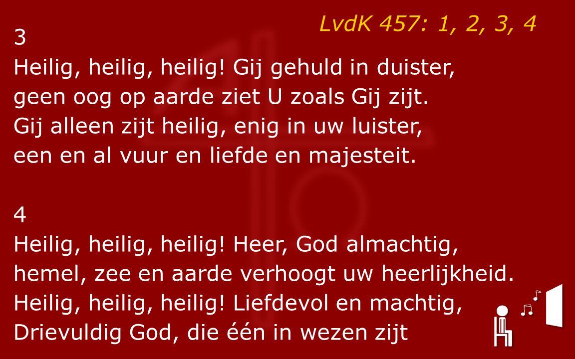 LvdK 457: 1, 2, 3, 4 3 Heilig, heilig, heilig.