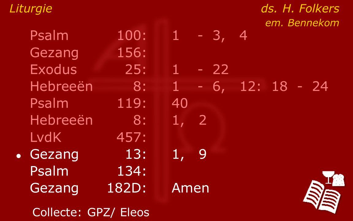 Psalm100:1- 3, 4 Gezang 156: Exodus25:1- 22 Hebreeën8:1- 6, 12: 18 - 24 Psalm119:40 Hebreeën8: 1, 2 LvdK457: ● Gezang13:1, 9 Psalm134: Gezang 182D:Amen Liturgie ds.