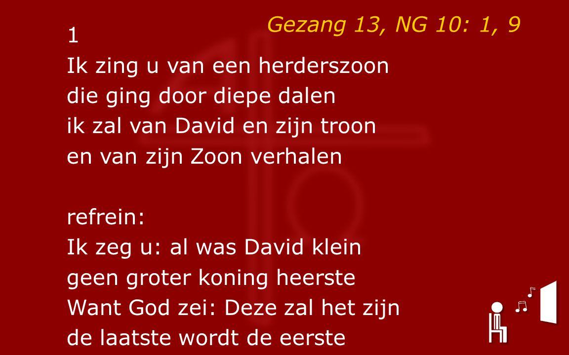 Gezang 13, NG 10: 1, 9 1 Ik zing u van een herderszoon die ging door diepe dalen ik zal van David en zijn troon en van zijn Zoon verhalen refrein: Ik zeg u: al was David klein geen groter koning heerste Want God zei: Deze zal het zijn de laatste wordt de eerste