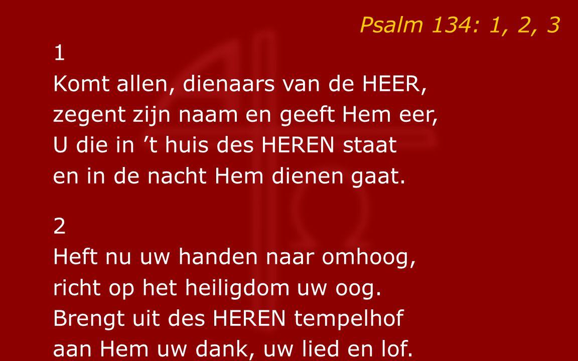 Psalm 134: 1, 2, 3 1 Komt allen, dienaars van de HEER, zegent zijn naam en geeft Hem eer, U die in 't huis des HEREN staat en in de nacht Hem dienen gaat.