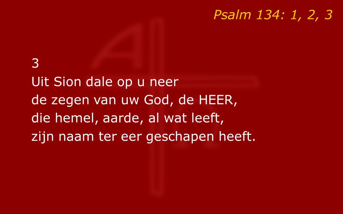 Psalm 134: 1, 2, 3 3 Uit Sion dale op u neer de zegen van uw God, de HEER, die hemel, aarde, al wat leeft, zijn naam ter eer geschapen heeft.