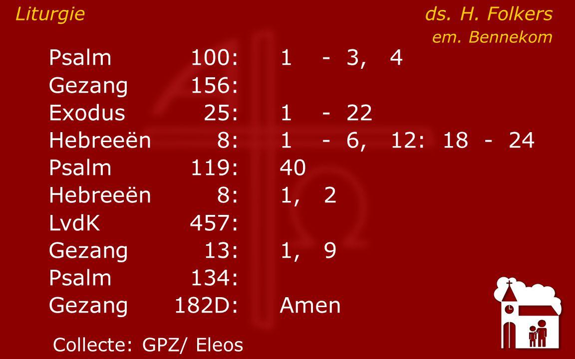 ● Psalm100:4 Gezang 156: Exodus25:1- 22 Hebreeën8:1- 6, 12: 18 - 24 Psalm119:40 Hebreeën8: 1, 2 LvdK457: Gezang13:1, 9 Psalm134: Gezang 182D:Amen Liturgie ds.