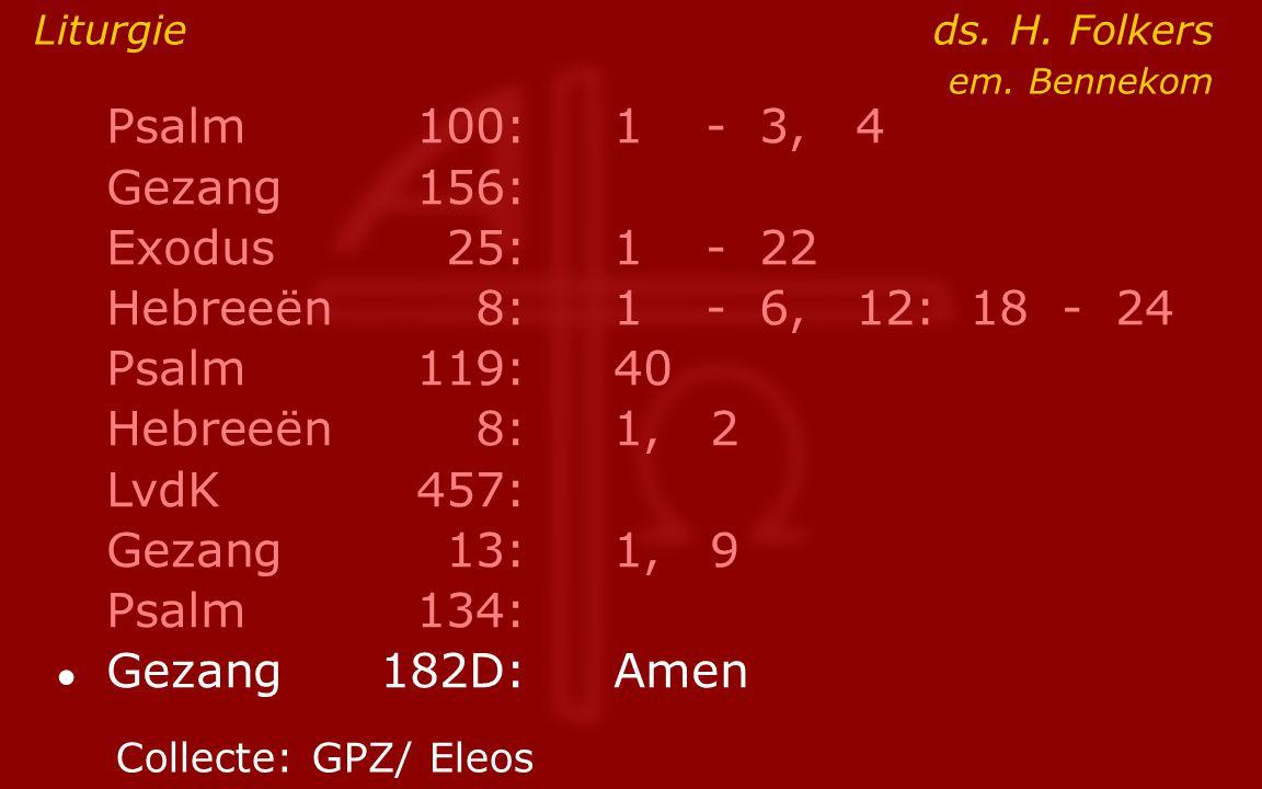 Psalm100:1- 3, 4 Gezang 156: Exodus25:1- 22 Hebreeën8:1- 6, 12: 18 - 24 Psalm119:40 Hebreeën8: 1, 2 LvdK457: Gezang13:1, 9 Psalm134: ● Gezang 182D:Amen Liturgie ds.
