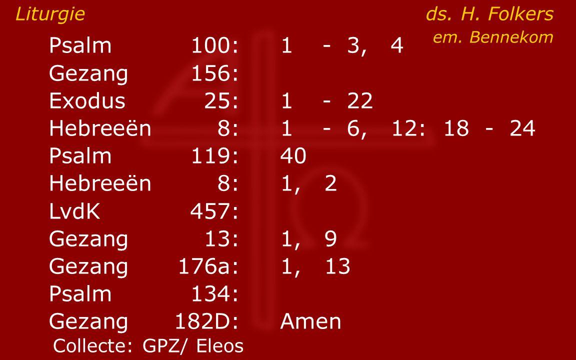 Psalm100:1- 3, 4 Gezang 156: Exodus25:1- 22 Hebreeën8:1- 6, 12: 18 - 24 Psalm119:40 Hebreeën8: 1, 2 LvdK457: Gezang13:1, 9 Gezang176a:1, 13 Psalm134: Gezang 182D:Amen Liturgie ds.