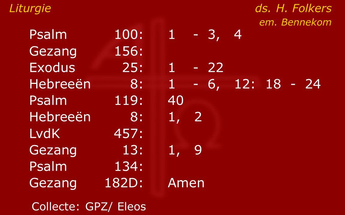 Psalm100:1- 3, 4 Gezang 156: Exodus25:1- 22 Hebreeën8:1- 6, 12: 18 - 24 Psalm119:40 Hebreeën8: 1, 2 LvdK457: Gezang13:1, 9 ● Psalm134: Gezang 182D:Amen Liturgie ds.