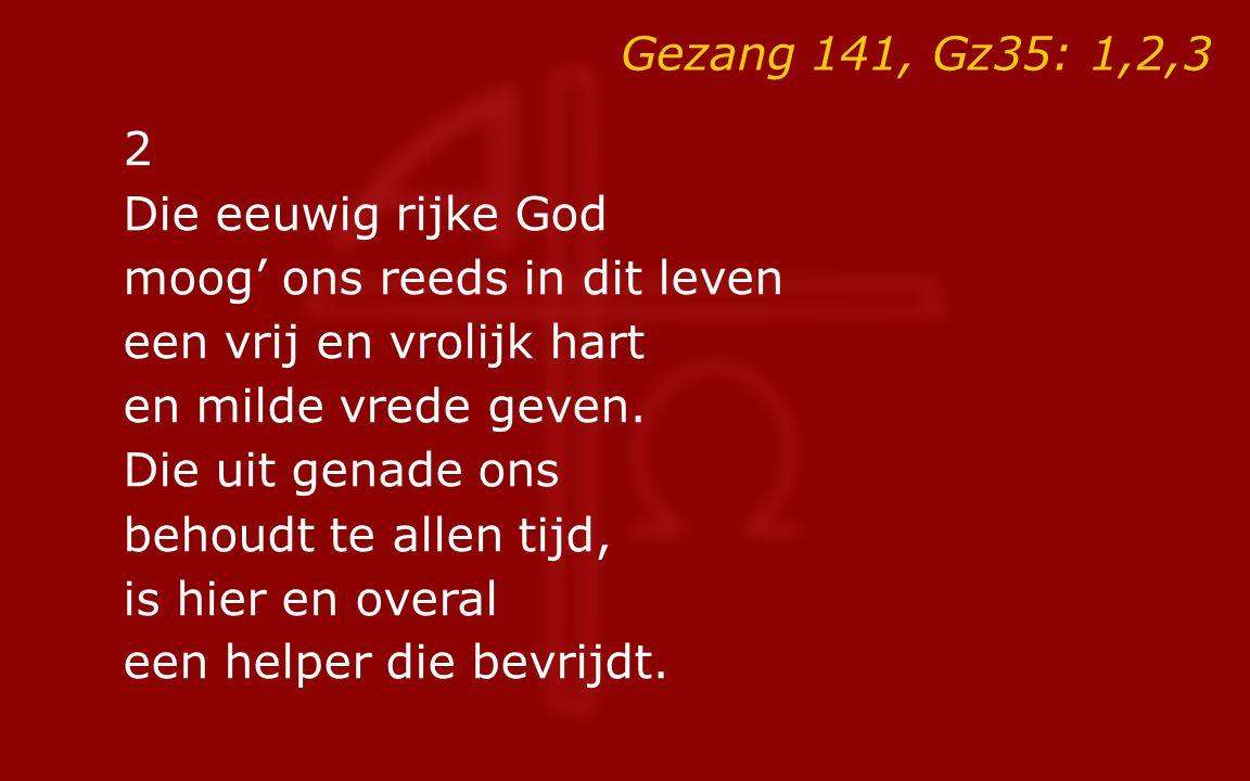 Gezang 141, Gz35: 1,2,3 2 Die eeuwig rijke God moog' ons reeds in dit leven een vrij en vrolijk hart en milde vrede geven. Die uit genade ons behoudt