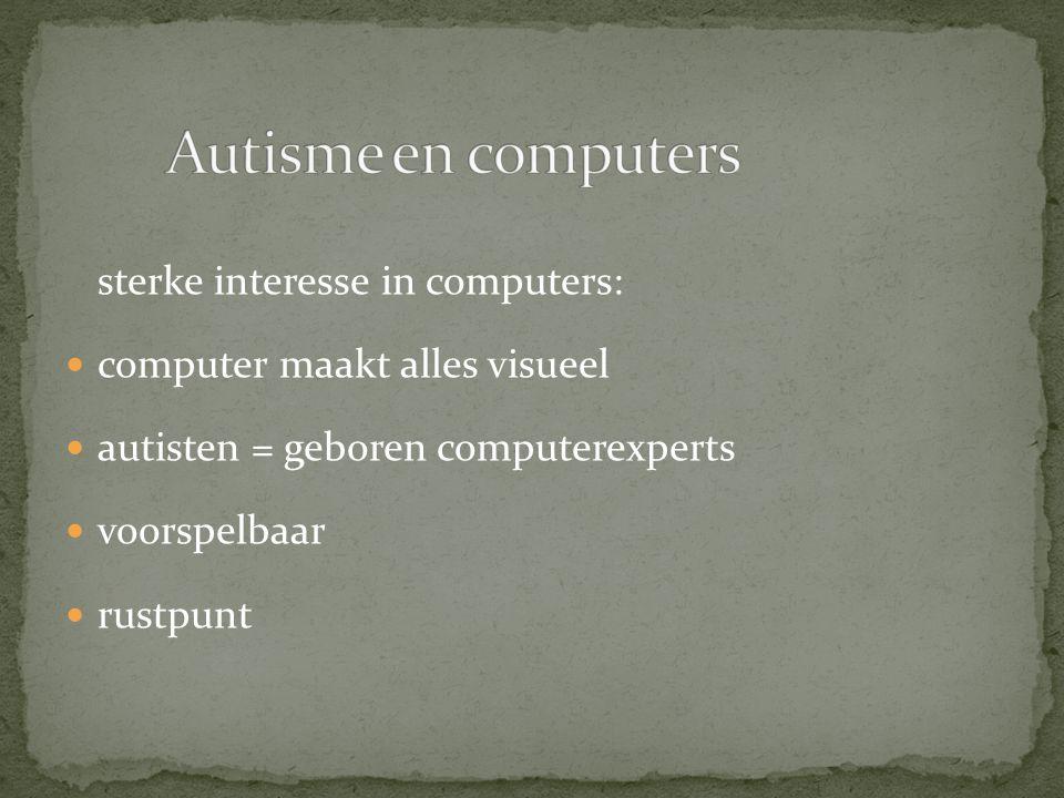 sterke interesse in computers: computer maakt alles visueel autisten = geboren computerexperts voorspelbaar rustpunt