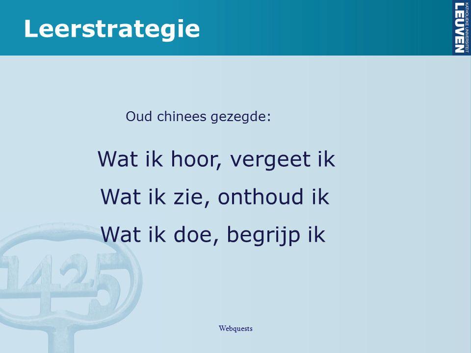 Leerstrategie Oud chinees gezegde: Wat ik hoor, vergeet ik Wat ik zie, onthoud ik Wat ik doe, begrijp ik Webquests