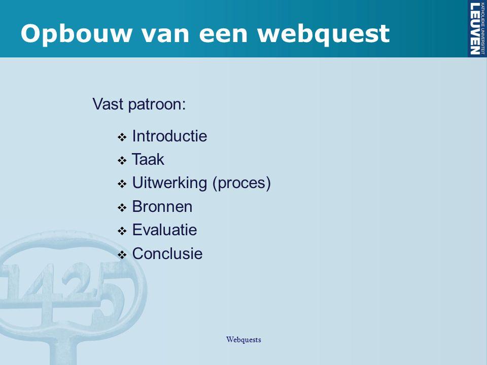 Opbouw van een webquest Vast patroon:  Introductie  Taak  Uitwerking (proces)  Bronnen  Evaluatie  Conclusie Webquests