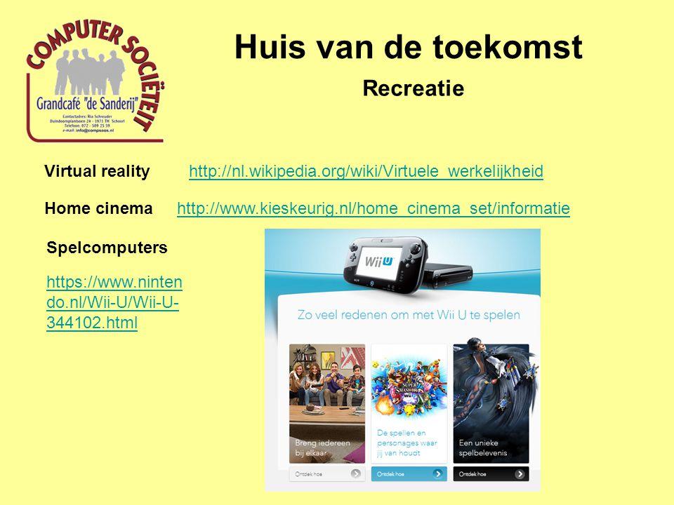 Huis van de toekomst Recreatie Virtual reality http://nl.wikipedia.org/wiki/Virtuele_werkelijkheid http://www.kieskeurig.nl/home_cinema_set/informatieHome cinema Spelcomputers https://www.ninten do.nl/Wii-U/Wii-U- 344102.html
