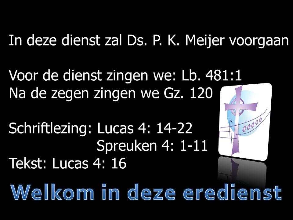 In deze dienst zal Ds. P. K. Meijer voorgaan Voor de dienst zingen we: Lb.