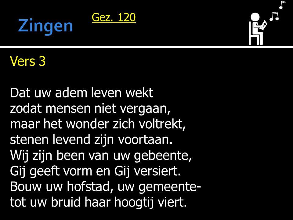 Gez. 120 Vers 3 Dat uw adem leven wekt zodat mensen niet vergaan, maar het wonder zich voltrekt, stenen levend zijn voortaan. Wij zijn been van uw geb