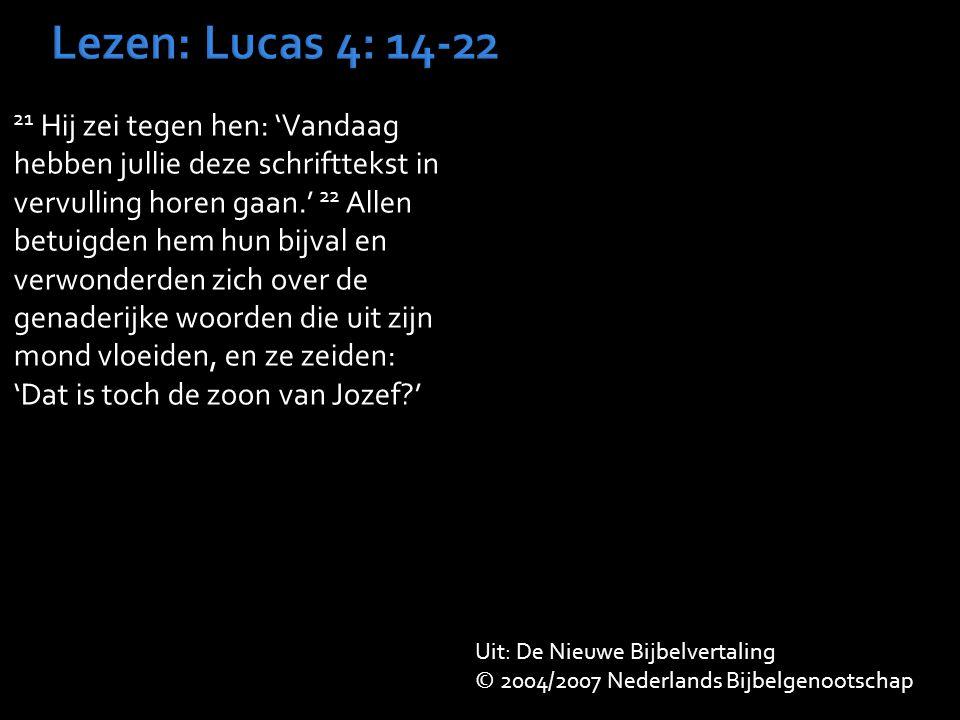 21 Hij zei tegen hen: 'Vandaag hebben jullie deze schrifttekst in vervulling horen gaan.' 22 Allen betuigden hem hun bijval en verwonderden zich over de genaderijke woorden die uit zijn mond vloeiden, en ze zeiden: 'Dat is toch de zoon van Jozef ' Uit: De Nieuwe Bijbelvertaling © 2004/2007 Nederlands Bijbelgenootschap
